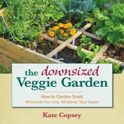 The Downsized Veggie Garden - How to Garden Small – Wherever You Live, Whatever Your Space ebook by Kate Copsey