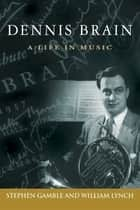 Dennis Brain: A Life in Music ebook by Stephen Gamble and William Lynch