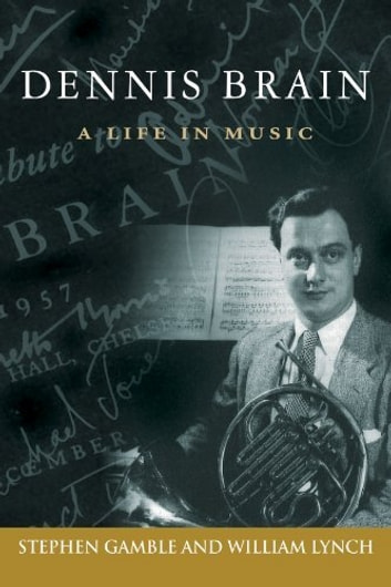 Dennis Brain A Life In Music Ebook By Stephen Gamble And William