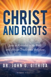 Christ and Roots 2nd edition - Jesus as Revealed in the Bible and African Traditional Religions ebook by Dr. John G. Githiga