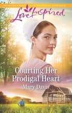 Courting Her Prodigal Heart - A Fresh-Start Family Romance ebook by Mary Davis