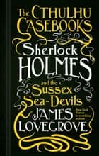 The Cthulhu Casebooks - Sherlock Holmes and the Sussex Sea-Devils ebook by