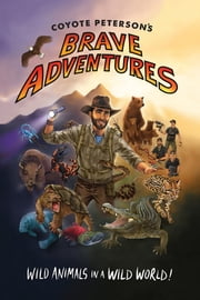Coyote Peterson's Brave Adventures - Wild Animals in a Wild World ebook by Coyote Peterson