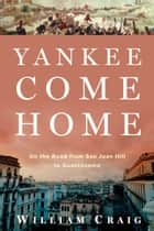 Yankee Come Home: On the Road from San Juan Hill to Guant�namo - On the Road from San Juan Hill to Guantánamo ebook by William Craig