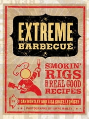 Extreme Barbecue - Smokin' Rigs and 100 Real Good Recipes ebook by Dan Huntley,Lisa Grace Lednicer,Layne Bailey