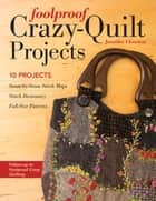 Foolproof Crazy-Quilt Projects - 10 Projects, Seam-by-Seam Stitch Maps, Stitch Dictionary, Full-Size Patterns ebook by Jennifer Clouston