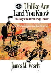 Unlike Any Land You Know - The 490th Bomb Squadron in China-Burma-India ebook by JAMES VESELY