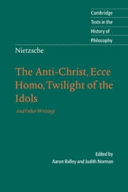 Nietzsche: The Anti-Christ, Ecce Homo, Twilight of the Idols: And Other Writings ebook by Ridley, Aaron