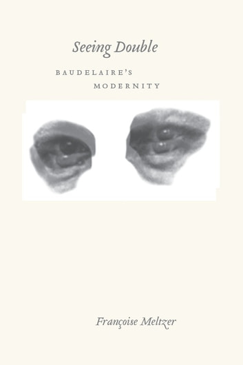 Seeing Double - Baudelaire's Modernity eBook by Françoise Meltzer