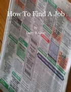 How to Find a Job ebook by Larry B. Gray