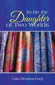 To Be the Daughter of Two Worlds ebook by Gita Bhattacharji