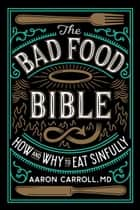 The Bad Food Bible - How and Why to Eat Sinfully ebook by Aaron Carroll, Nina Teicholz