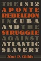 The 1812 Aponte Rebellion in Cuba and the Struggle against Atlantic Slavery ebook by Matt D. Childs