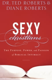 Sexy Christians - The Purpose, Power, and Passion of Biblical Intimacy ebook by Dr. Ted Roberts,Diane Roberts