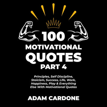 100 Motivational Quotes Part 4: Principles, Self Discipline, Stoicism, Success, Life, Work, Happiness, Play & Everything Else With Motivational Quotes audiobook by Adam Cardone