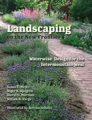 Landscaping on the New Frontier - Waterwise Design for the Intermountain West ebook by Susan E. Meyer,Roger K. Kjelgren,Darrel G. Morrison,William A. Varga,Bettina Schultz