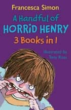 A Handful of Horrid Henry 3-in-1 - Horrid Henry/Secret Club/Tooth Fairy eBook by Francesca Simon, Tony Ross