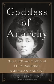 Goddess of Anarchy - The Life and Times of Lucy Parsons, American Radical ebook by Jacqueline Jones