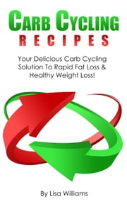 "Carb Cycling Recipes: Your Delicious Carb Cycling Solution To Rapid Fat Loss And Healthy Weight Loss!"" ebook by Lisa Williams"