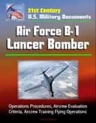 21st Century U.S. Military Documents: Air Force B-1 Lancer Bomber - Operations Procedures, Aircrew Evaluation Criteria, Aircrew Training Flying Operations ebook by Progressive Management
