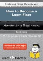 How to Become a Loom Fixer ebook by Brook Rector