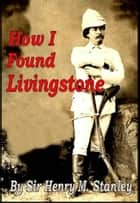 How I Found Livingstone ebook by Sir Henry M. Stanley