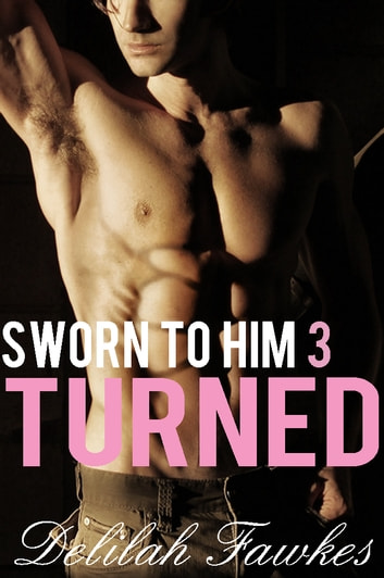 Sworn to Him, Part 3: Turned ebook by Delilah Fawkes