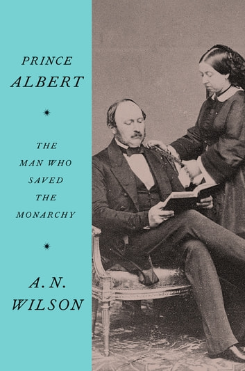 Prince Albert - The Man Who Saved the Monarchy ebook by A.N. Wilson
