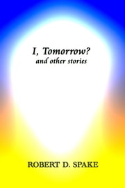 I, Tomorrow? and Other Stories ebook by Robert D. Spake