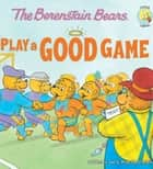 The Berenstain Bears Play a Good Game ebook by Jan & Mike Berenstain