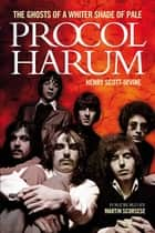Procol Harum: The Ghosts Of A Whiter Shade of Pale ebook by Henry Scott-Irvine