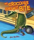 My Crocodile Does Not Bite ebook by Joe Kulka, Joe Kulka