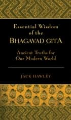 The Essential Wisdom of the Bhagavad Gita ebook by Jack Hawley