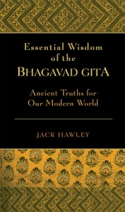 The Essential Wisdom of the Bhagavad Gita - Ancient Truths for Our Modern World ebook by Jack Hawley