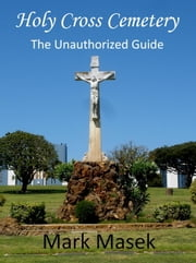 Holy Cross Cemetery: The Unauthorized Guide ebook by Mark Masek
