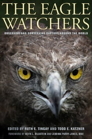 The Eagle Watchers - observing and conserving raptors around the world ebook by Ruth E. Tingay,Todd E.  Katzner,Keith L. Bildstein,Jemima Parry-Jones