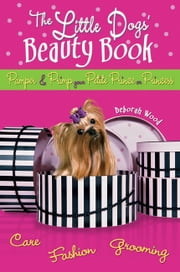 The Little Dogs' Beauty Book - Pamper & Primp Your Petite Prince or Princess ebook by Deborah Wood