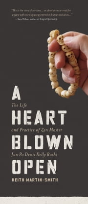 A Heart Blown Open - The Life and Practice of Zen Master Jun Po Denis Kelly Roshi ebook by Keith Martin-Smith