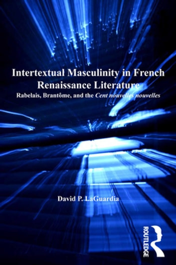 Intertextual Masculinity in French Renaissance Literature - Rabelais, Brantôme, and the Cent nouvelles nouvelles ebook by David P. LaGuardia