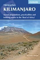 Kilimanjaro - Ascent preparations, practicalities and trekking routes to the 'Roof of Africa' 電子書 by Alex Stewart
