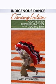 Indigenous Dance and Dancing Indian - Contested Representation in the Global Era ebook by Matthew Krystal