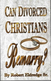 Can Divorced Christians Remarry? ebook by Robert Eldredge,Sr.