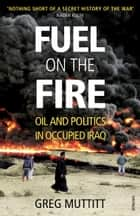 Fuel on the Fire - Oil and Politics in Occupied Iraq ebook by Greg Muttitt
