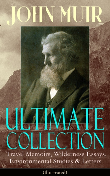 JOHN MUIR Ultimate Collection: Travel Memoirs, Wilderness Essays, Environmental Studies & Letters (Illustrated) - Picturesque California, The Treasures of the Yosemite, Our National Parks, Steep Trails, Travels in Alaska, A Thousand-mile Walk to the Gulf, Save the Redwoods, The Cruise of the Corwin and more ebook by John Muir
