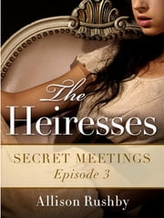 Secret Meetings: The Heiresses Book 3 ebook by Allison Rushby