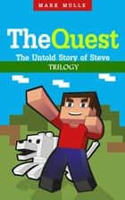 The Quest: The Untold Story of Steve Trilogy (An Unofficial Minecraft Book for Kids Ages 9 - 12 (Preteen) ebook by Mark Mulle