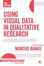 Using Visual Data in Qualitative Research ebook by Marcus Banks