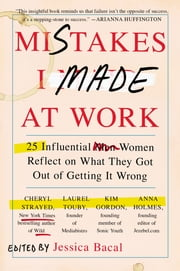 Mistakes I Made at Work - 25 Influential Women Reflect on What They Got Out of Getting It Wrong ebook by Jessica Bacal