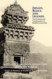 Images, Relics, and Legends - The Formation and Transformation of Buddhist Sacred Sites ebook by James Benn,Jinhua Chenn