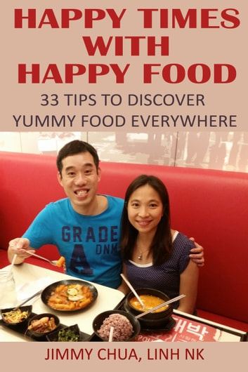 Happy Times with Happy Food - 33 Tips to Discover Yummy Food Everywhere ebook by Jimmy Chua,Linh NK